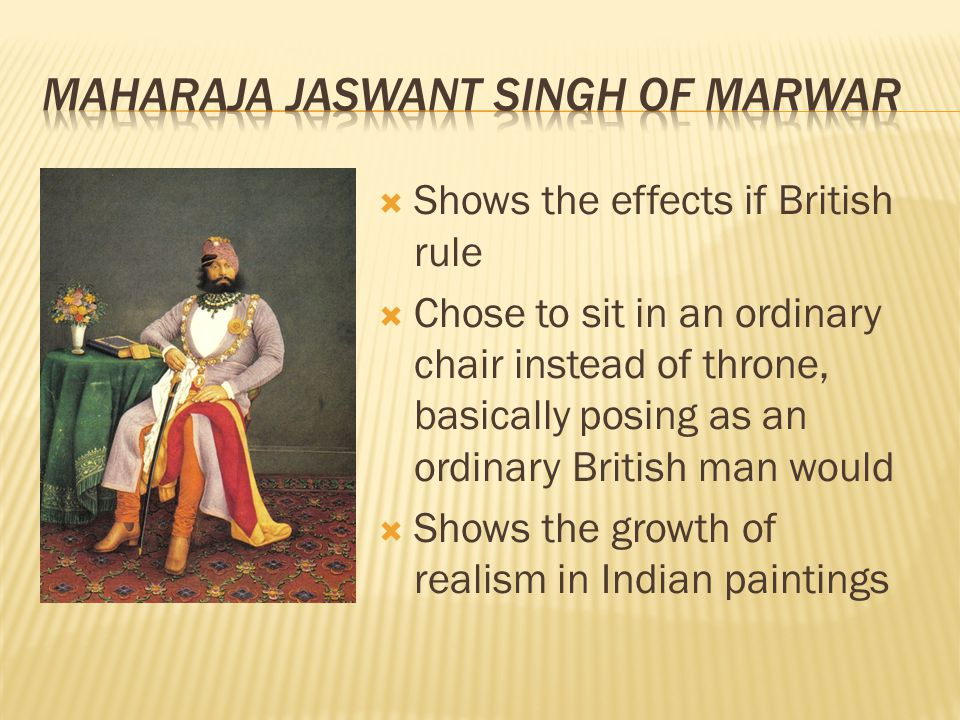  Shows the effects if British rule  Chose to sit in an ordinary chair instead of throne, basically posing as an ordinary British man would  Shows the growth of realism in Indian paintings