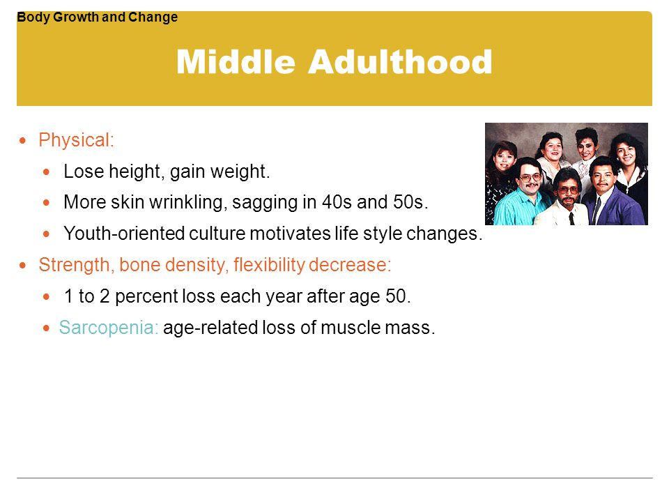 Middle Adulthood Physical: Lose height, gain weight. More skin wrinkling, sagging in 40s and 50s. Youth-oriented culture motivates life style changes.
