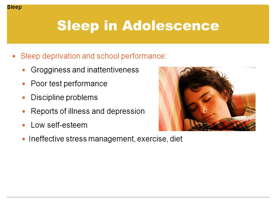 Sleep in Adolescence Sleep deprivation and school performance: Grogginess and inattentiveness Poor test performance Discipline problems Reports of ill