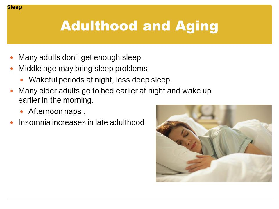Adulthood and Aging Many adults don't get enough sleep. Middle age may bring sleep problems. Wakeful periods at night, less deep sleep. Many older adu