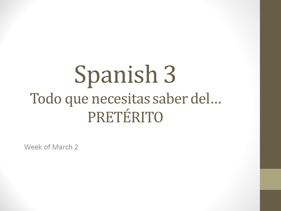 Spanish 3 Todo que necesitas saber del… PRETÉRITO Week of March 2