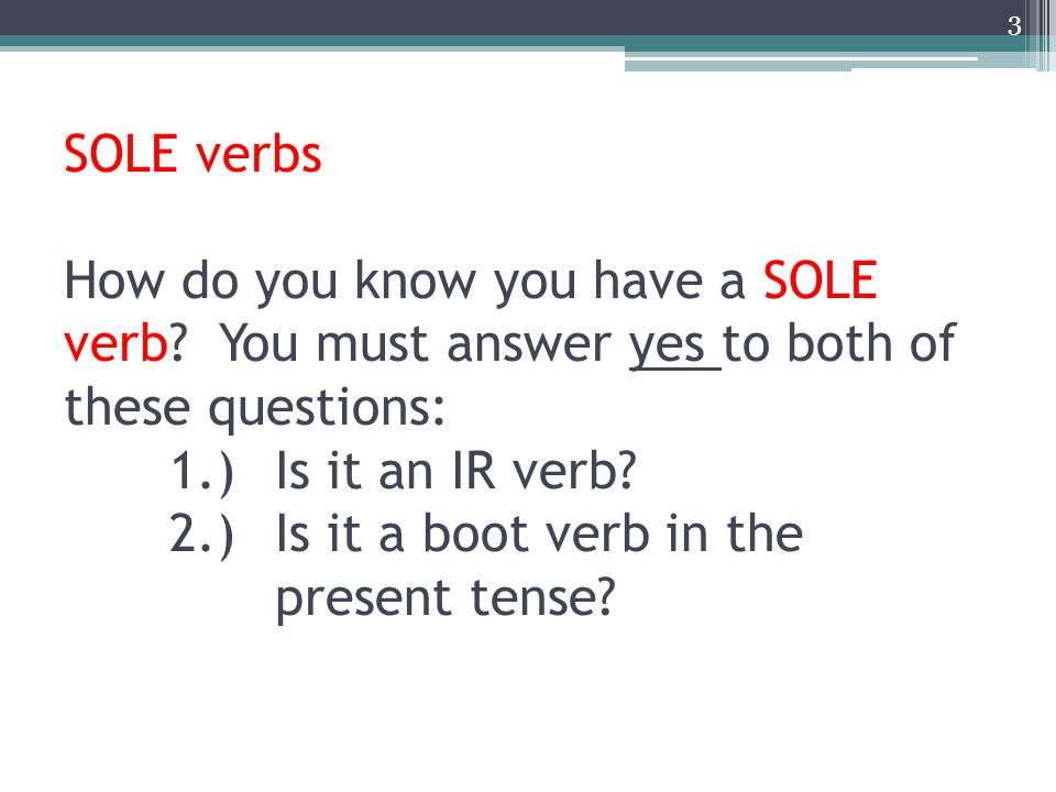 SOLE verbs How do you know you have a SOLE verb? You must answer yes to both of these questions: 1.)Is it an IR verb? 2.)Is it a boot verb in the pres