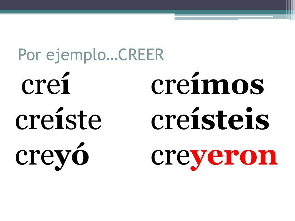 Por ejemplo…CREER creícreímos creístecreísteis creyócreyeron