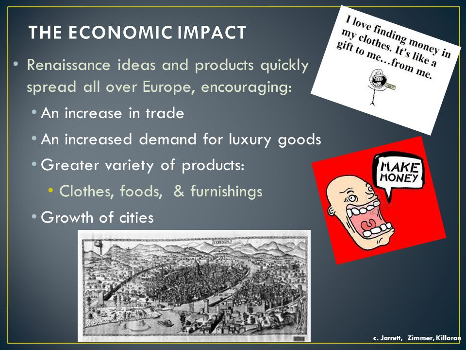 Renaissance ideas and products quickly spread all over Europe, encouraging: An increase in trade An increased demand for luxury goods Greater variety of products: Clothes, foods, & furnishings Growth of cities c.