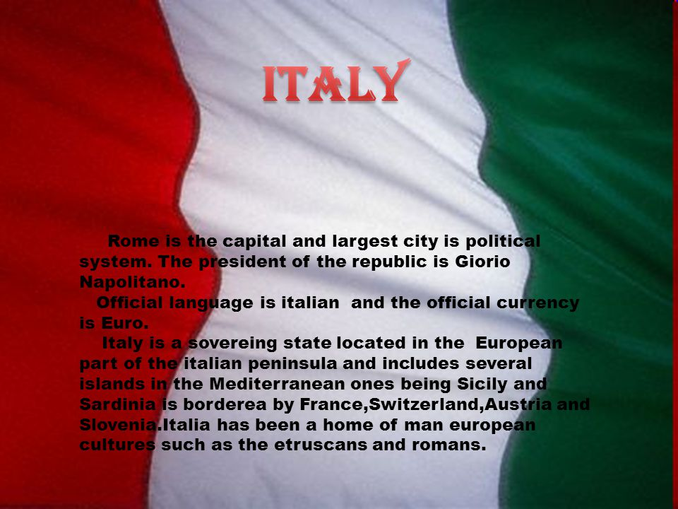 Rome is the capital and largest city is political system. The president of the republic is Giorio Napolitano. Official language is italian and the off