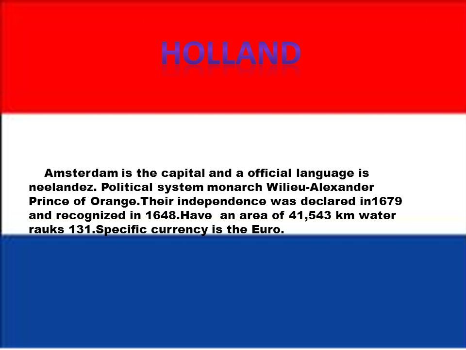 Amsterdam is the capital and a official language is neelandez. Political system monarch Wilieu-Alexander Prince of Orange.Their independence was decla