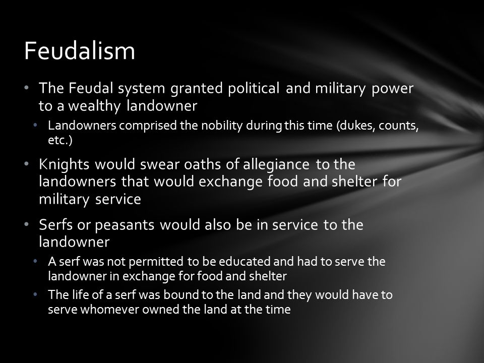 The Feudal system granted political and military power to a wealthy landowner Landowners comprised the nobility during this time (dukes, counts, etc.) Knights would swear oaths of allegiance to the landowners that would exchange food and shelter for military service Serfs or peasants would also be in service to the landowner A serf was not permitted to be educated and had to serve the landowner in exchange for food and shelter The life of a serf was bound to the land and they would have to serve whomever owned the land at the time Feudalism
