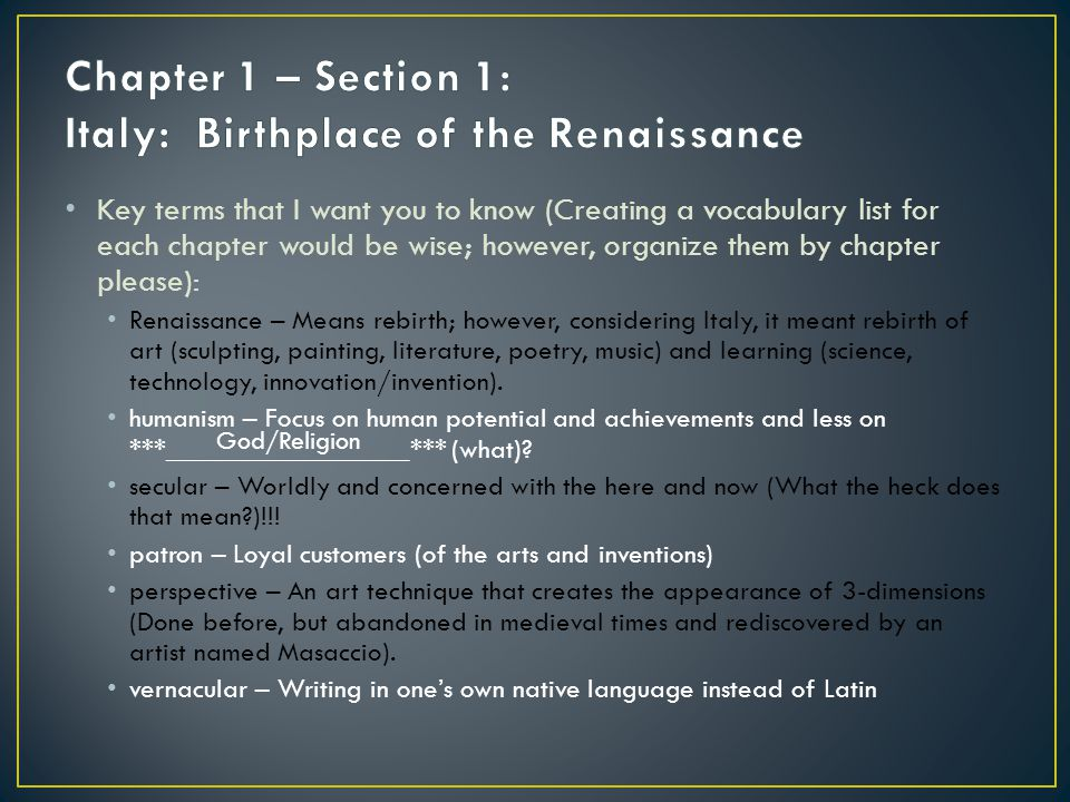 Key terms that I want you to know (Creating a vocabulary list for each chapter would be wise; however, organize them by chapter please): Renaissance – Means rebirth; however, considering Italy, it meant rebirth of art (sculpting, painting, literature, poetry, music) and learning (science, technology, innovation/invention).