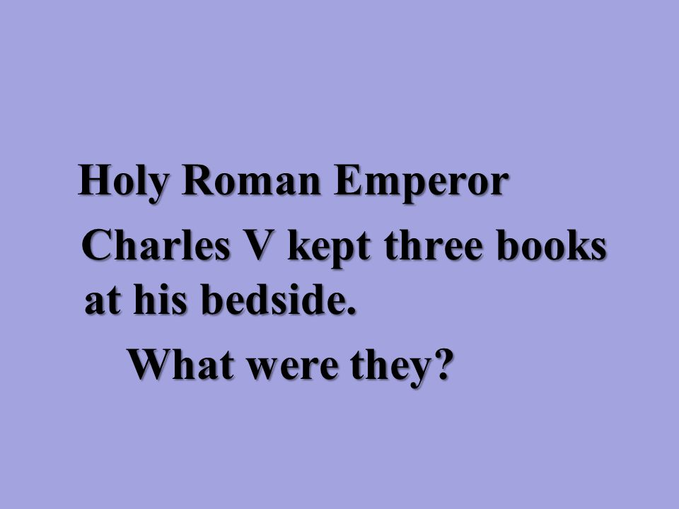 Holy Roman Emperor Holy Roman Emperor Charles V kept three books at his bedside.