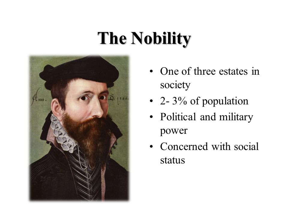 The Nobility One of three estates in society 2- 3% of population Political and military power Concerned with social status