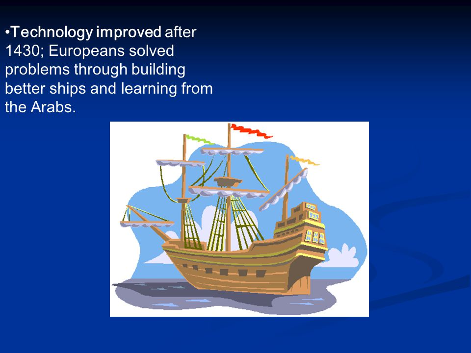 Technology improved after 1430; Europeans solved problems through building better ships and learning from the Arabs.