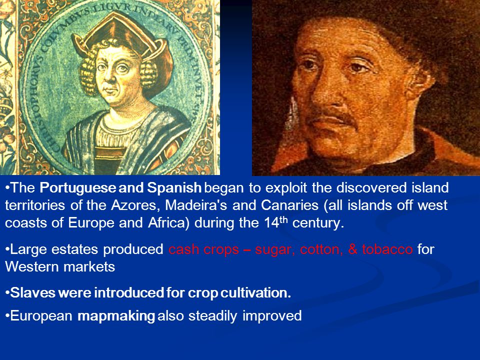 The Portuguese and Spanish began to exploit the discovered island territories of the Azores, Madeira's and Canaries (all islands off west coasts of Eu