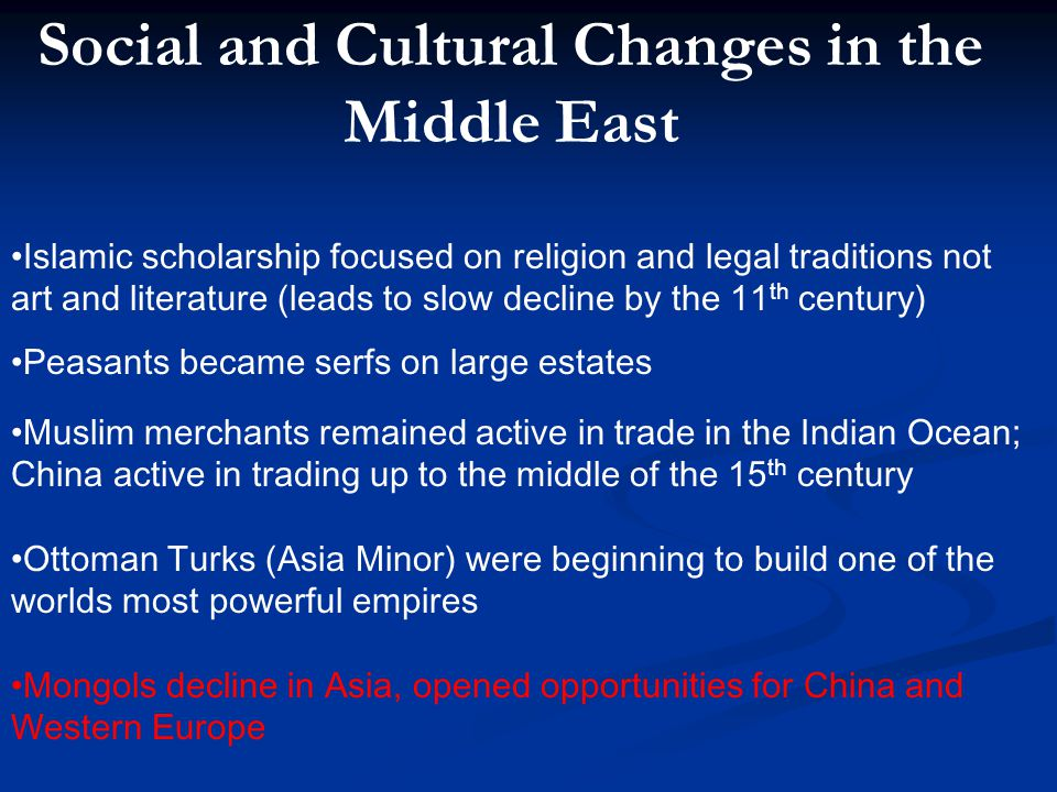 Social and Cultural Changes in the Middle East Islamic scholarship focused on religion and legal traditions not art and literature (leads to slow decl