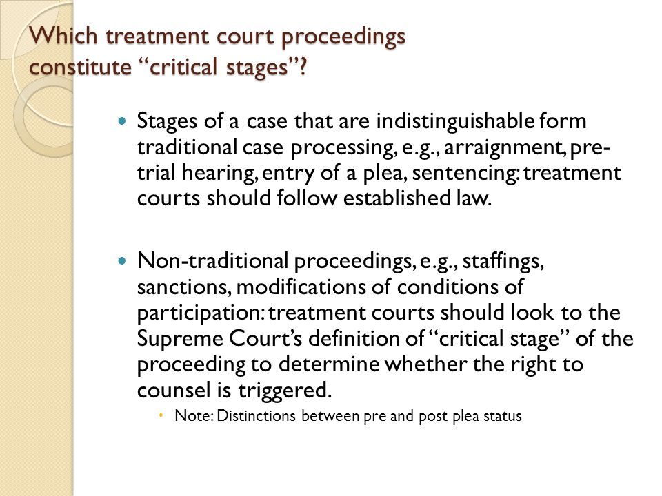 "Which treatment court proceedings constitute ""critical stages""? Stages of a case that are indistinguishable form traditional case processing, e.g., ar"
