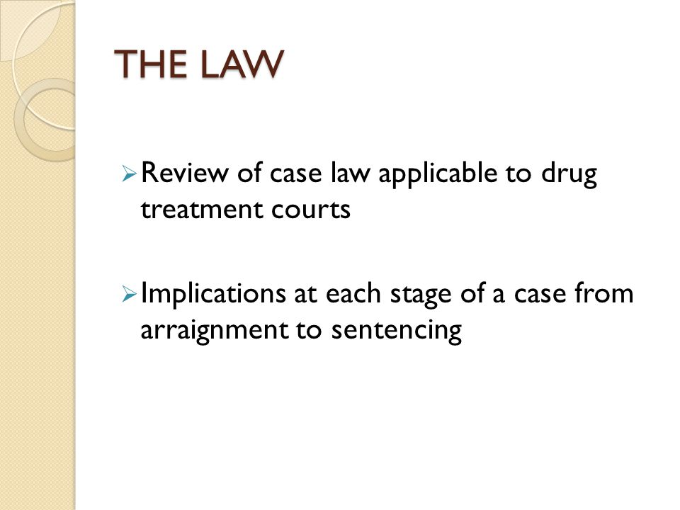 THE LAW  Review of case law applicable to drug treatment courts  Implications at each stage of a case from arraignment to sentencing
