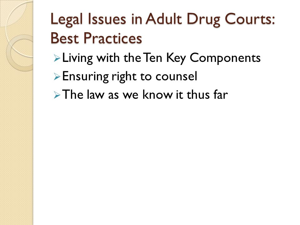 Legal Issues in Adult Drug Courts: Best Practices  Living with the Ten Key Components  Ensuring right to counsel  The law as we know it thus far