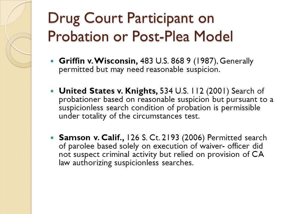 Drug Court Participant on Probation or Post-Plea Model Griffin v. Wisconsin, 483 U.S. 868 9 (1987), Generally permitted but may need reasonable suspic