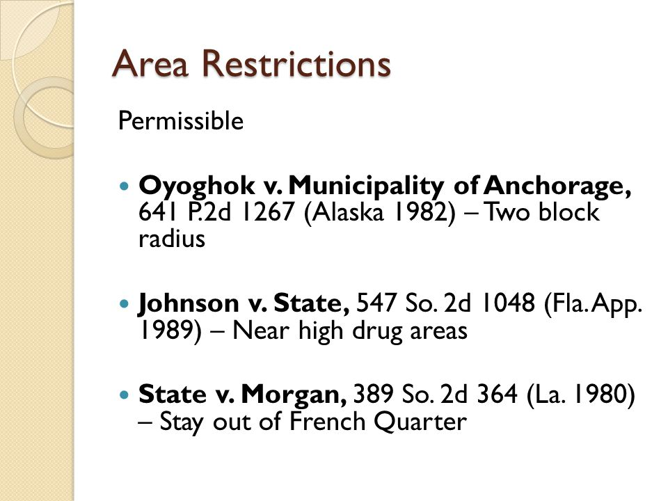Area Restrictions Permissible Oyoghok v. Municipality of Anchorage, 641 P.2d 1267 (Alaska 1982) – Two block radius Johnson v. State, 547 So. 2d 1048 (