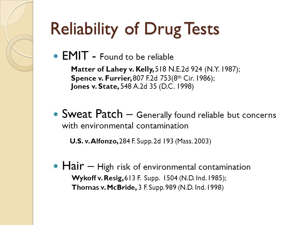 Reliability of Drug Tests EMIT - Found to be reliable Matter of Lahey v. Kelly, 518 N.E.2d 924 (N.Y. 1987); Spence v. Furrier, 807 F.2d 753(8 th Cir.
