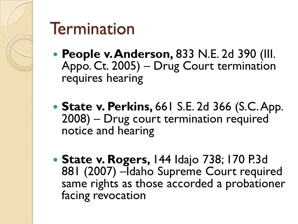 Termination People v. Anderson, 833 N.E. 2d 390 (III. Appo. Ct. 2005) – Drug Court termination requires hearing State v. Perkins, 661 S.E. 2d 366 (S.C