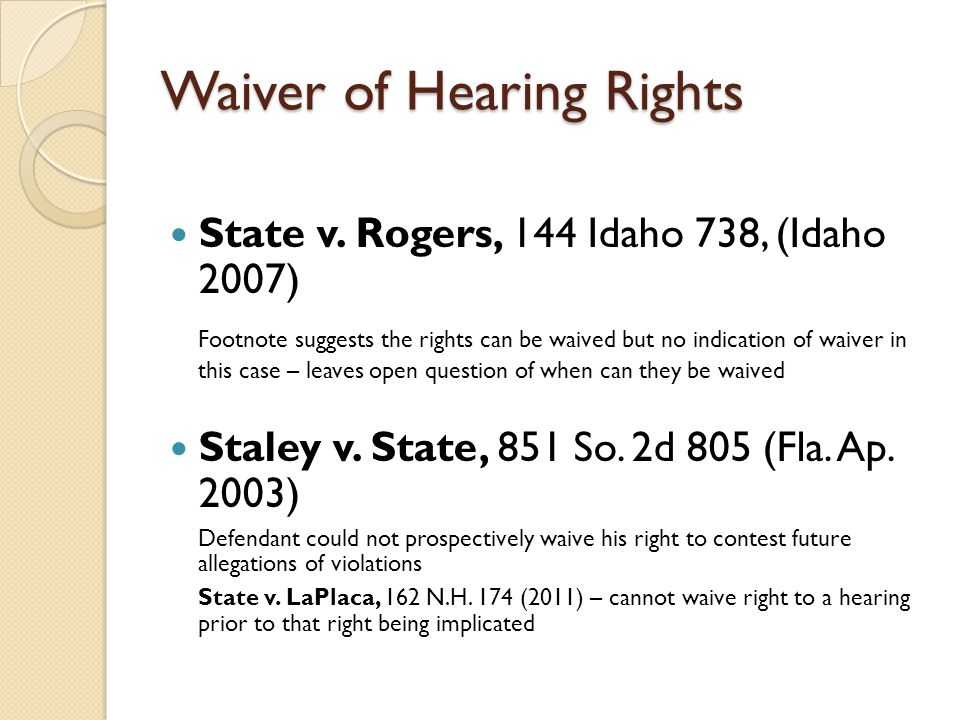 Waiver of Hearing Rights State v. Rogers, 144 Idaho 738, (Idaho 2007) Footnote suggests the rights can be waived but no indication of waiver in this c
