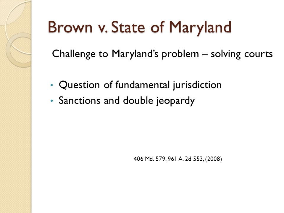 Brown v. State of Maryland Challenge to Maryland's problem – solving courts Question of fundamental jurisdiction Sanctions and double jeopardy 406 Md.