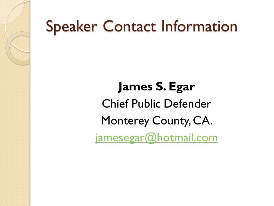 Speaker Contact Information James S. Egar Chief Public Defender Monterey County, CA. jamesegar@hotmail.com
