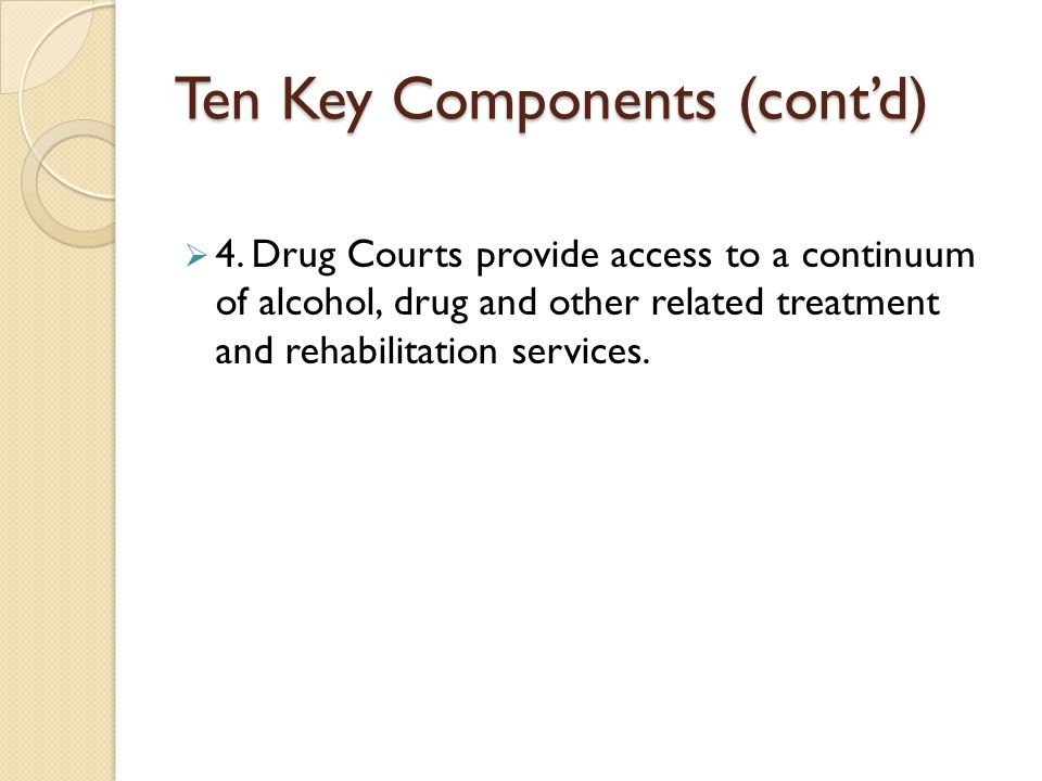 Ten Key Components (cont'd)  4. Drug Courts provide access to a continuum of alcohol, drug and other related treatment and rehabilitation services.