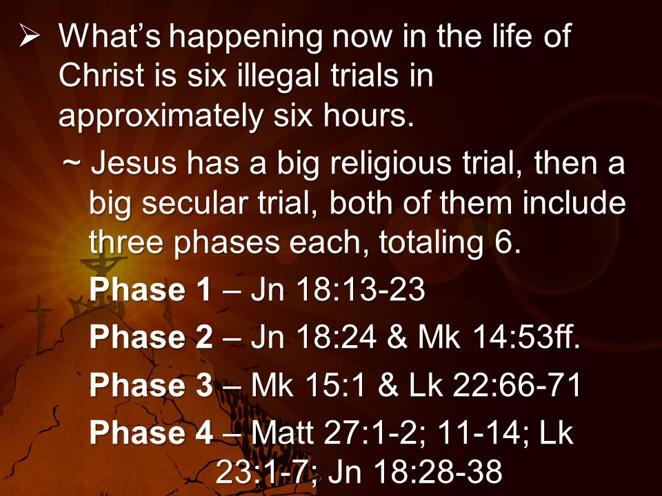  What's happening now in the life of Christ is six illegal trials in approximately six hours.