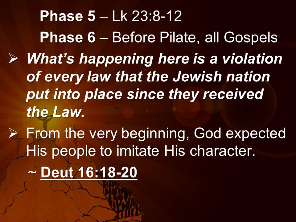Phase 5 – Lk 23:8-12 Phase 6 – Before Pilate, all Gospels  What's happening here is a violation of every law that the Jewish nation put into place since they received the Law.