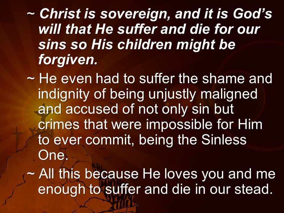 ~ Christ is sovereign, and it is God's will that He suffer and die for our sins so His children might be forgiven.