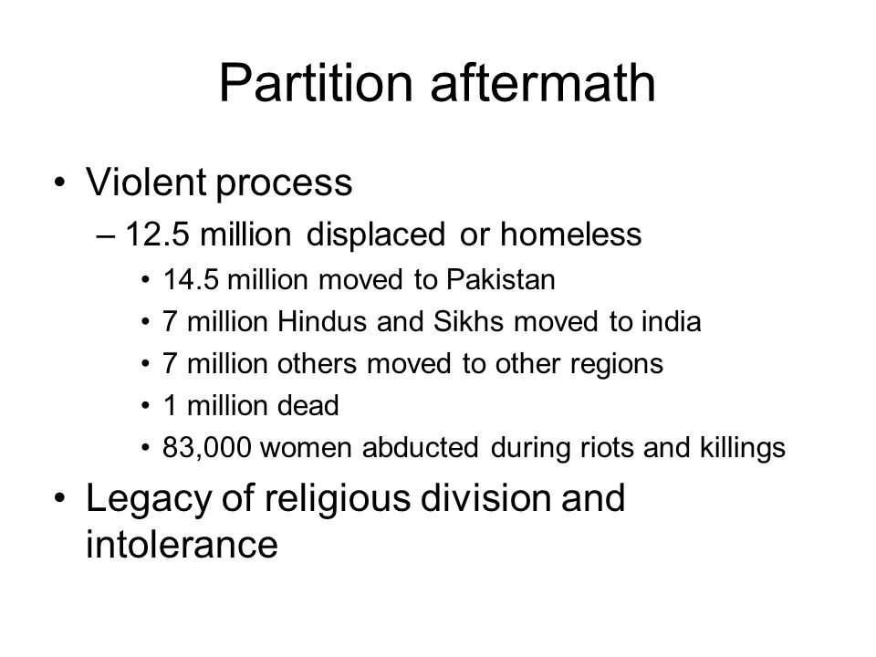 Partition aftermath Violent process –12.5 million displaced or homeless 14.5 million moved to Pakistan 7 million Hindus and Sikhs moved to india 7 mil