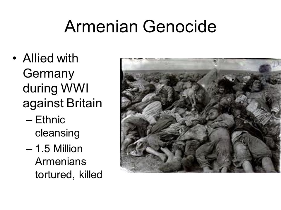 Armenian Genocide Allied with Germany during WWI against Britain –Ethnic cleansing –1.5 Million Armenians tortured, killed