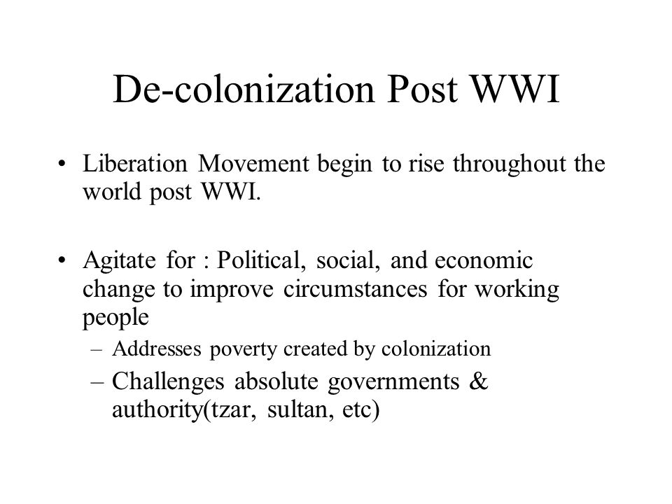 De-colonization Post WWI Liberation Movement begin to rise throughout the world post WWI. Agitate for : Political, social, and economic change to impr