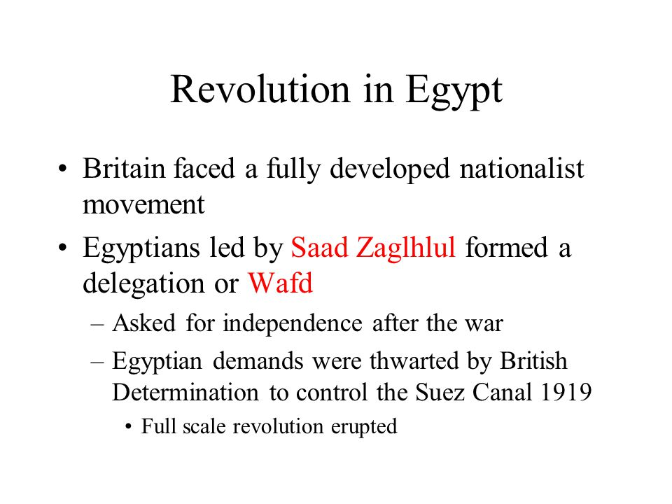 Revolution in Egypt Britain faced a fully developed nationalist movement Egyptians led by Saad Zaglhlul formed a delegation or Wafd –Asked for indepen