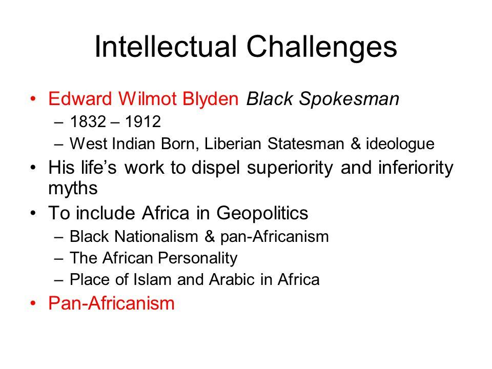 Intellectual Challenges Edward Wilmot Blyden Black Spokesman –1832 – 1912 –West Indian Born, Liberian Statesman & ideologue His life's work to dispel