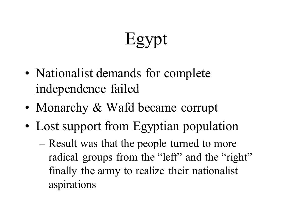 Egypt Nationalist demands for complete independence failed Monarchy & Wafd became corrupt Lost support from Egyptian population –Result was that the p
