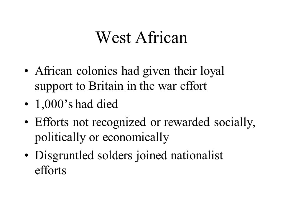 West African African colonies had given their loyal support to Britain in the war effort 1,000's had died Efforts not recognized or rewarded socially,