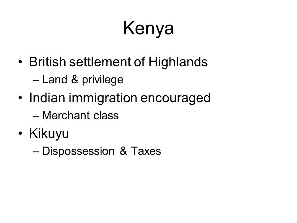 Kenya British settlement of Highlands –Land & privilege Indian immigration encouraged –Merchant class Kikuyu –Dispossession & Taxes