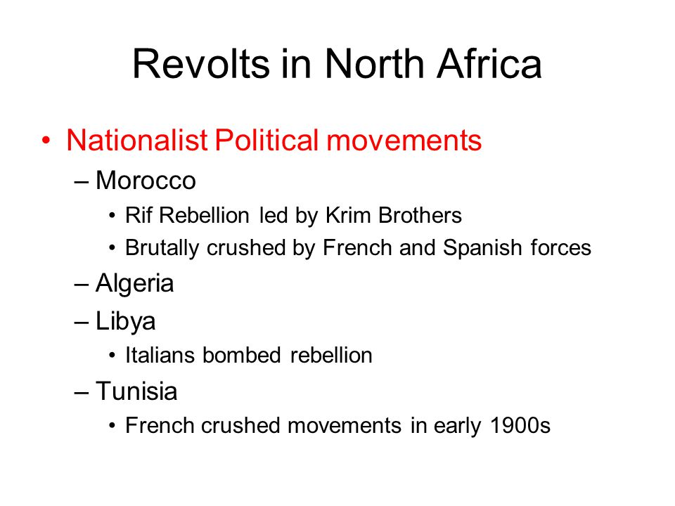 Revolts in North Africa Nationalist Political movements –Morocco Rif Rebellion led by Krim Brothers Brutally crushed by French and Spanish forces –Alg