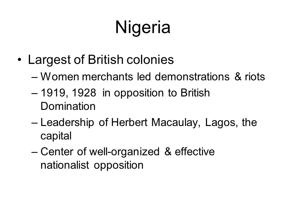 Nigeria Largest of British colonies –Women merchants led demonstrations & riots –1919, 1928 in opposition to British Domination –Leadership of Herbert