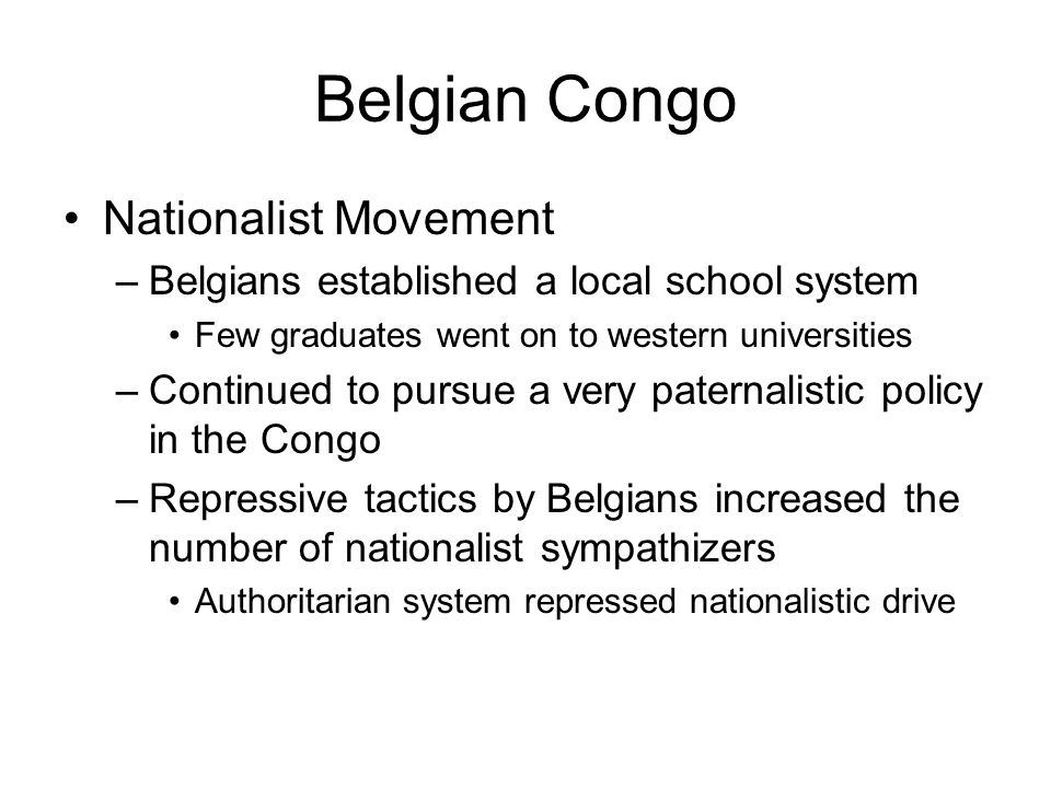 Belgian Congo Nationalist Movement –Belgians established a local school system Few graduates went on to western universities –Continued to pursue a ve