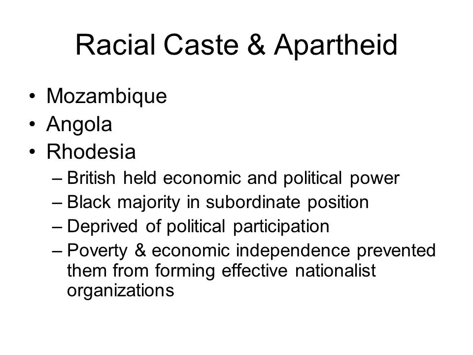 Racial Caste & Apartheid Mozambique Angola Rhodesia –British held economic and political power –Black majority in subordinate position –Deprived of po