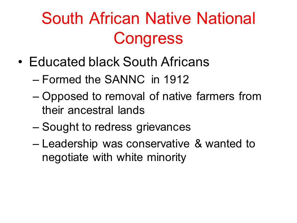 South African Native National Congress Educated black South Africans –Formed the SANNC in 1912 –Opposed to removal of native farmers from their ancest