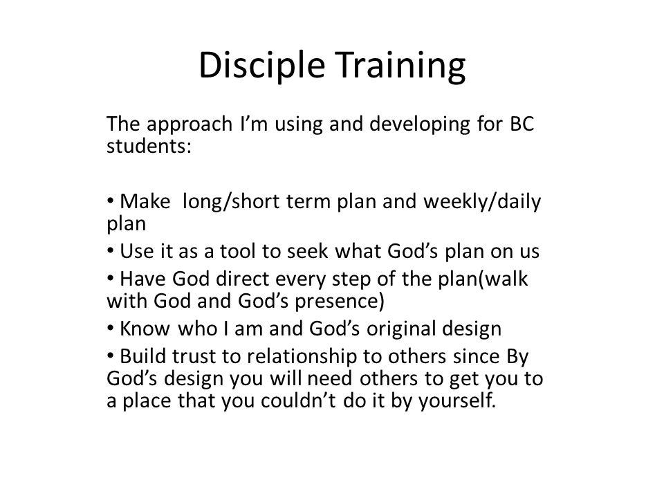 Disciple Training The approach I'm using and developing for BC students: Make long/short term plan and weekly/daily plan Use it as a tool to seek what