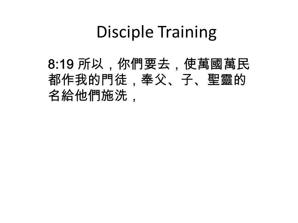 Disciple Training 8:19 所以,你們要去,使萬國萬民 都作我的門徒,奉父、子、聖靈的 名給他們施洗,