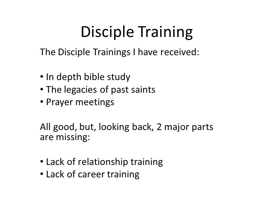 Disciple Training The Disciple Trainings I have received: In depth bible study The legacies of past saints Prayer meetings All good, but, looking back
