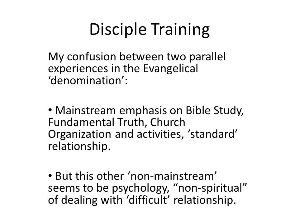 Disciple Training My confusion between two parallel experiences in the Evangelical 'denomination': Mainstream emphasis on Bible Study, Fundamental Truth, Church Organization and activities, 'standard' relationship.