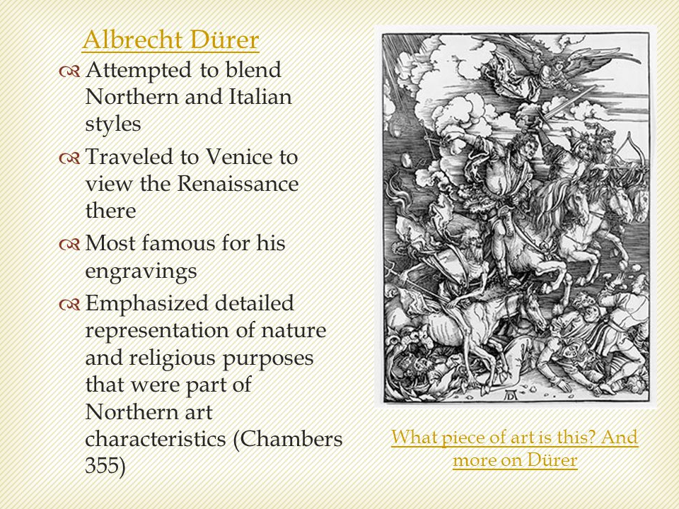Albrecht Dürer  Attempted to blend Northern and Italian styles  Traveled to Venice to view the Renaissance there  Most famous for his engravings 