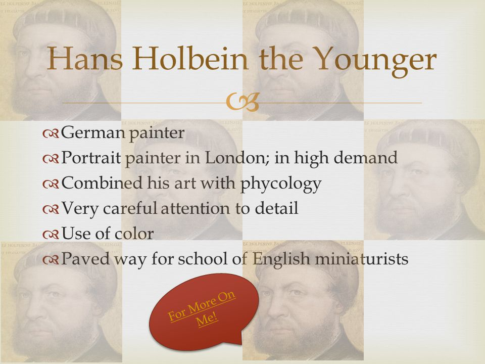   German painter  Portrait painter in London; in high demand  Combined his art with phycology  Very careful attention to detail  Use of color  Paved way for school of English miniaturists Hans Holbein the Younger For More On Me.